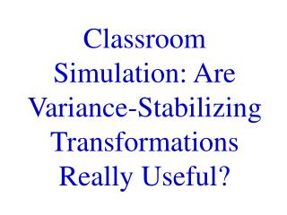 Classroom Simulation: Are Variance-Stabilizing Transformations Really Useful