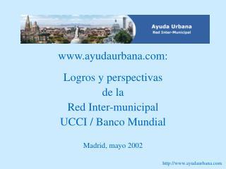 ayudaurbana:  Logros y perspectivas  de la  Red Inter-municipal  UCCI / Banco Mundial