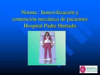 Norma : Inmovilización y contención mecánica de pacientes  Hospital Padre Hurtado.