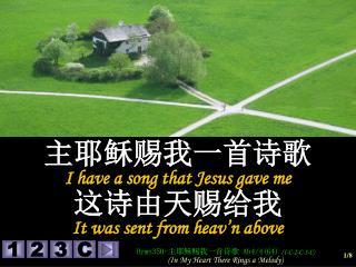 主耶稣赐我一首诗歌 I have a song that Jesus gave me 这诗由天赐给我 It was sent from heav'n above