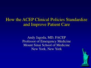 How the ACEP Clinical Policies Standardize and Improve Patient Care   Andy Jagoda, MD, FACEP Professor of Emergency Medi
