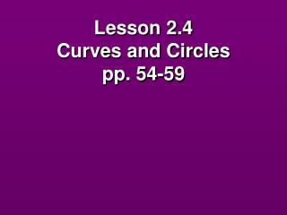 Lesson 2.4  Curves and Circles pp. 54-59