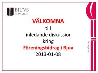 VÄLKOMNA till  inledande diskussion kring Föreningsbidrag i Bjuv 2013-01-08