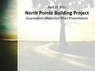 April 29, 2012 North Pointe Building Project Guaranteed Maximum Price Presentation