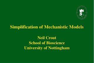 Simplification of Mechanistic Models Neil Crout School of Bioscience University of Nottingham