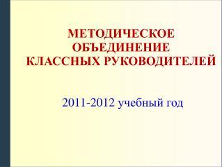 МЕТОДИЧЕСКОЕ ОБЪЕДИНЕНИЕ КЛАССНЫХ РУКОВОДИТЕЛЕЙ  201 1 -201 2  учебный год