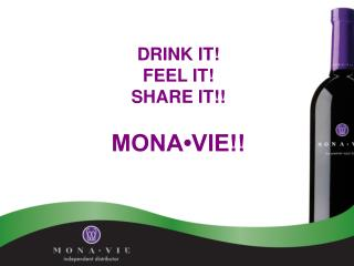 DRINK IT! FEEL IT! SHARE IT!! MONA•VIE!!