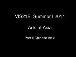 VIS21B  Summer I 2014  Arts of Asia Part II Chinese Art 2