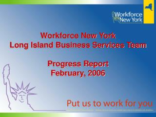Workforce New York Long Island Business Services Team  Progress Report February, 2006