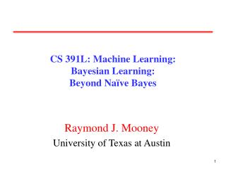 CS 391L: Machine Learning: Bayesian Learning: Beyond Naïve Bayes