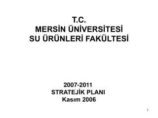 T.C. MERSİN ÜNİVERSİTESİ SU ÜRÜNLERİ FAKÜLTESİ 2007-2011  STRATEJİK PLANI  Kasım 2006