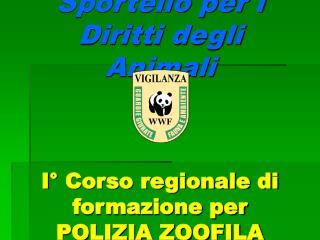 Sportello per i Diritti degli Animali I° Corso regionale di formazione per  POLIZIA ZOOFILA