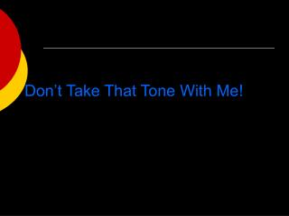 Don't Take That Tone With Me!