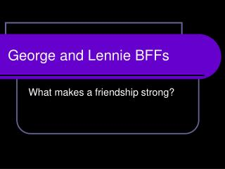 George and Lennie BFFs