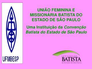 UNIÃO FEMININA E MISSIONÁRIA BATISTA DO ESTADO DE SÃO PAULO