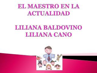 E L MAESTRO EN LA ACTUALIDAD LILIANA BALDOVINO LILIANA CANO