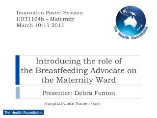 Introducing the role of  the Breastfeeding Advocate on the Maternity Ward Presenter: Debra Fenton