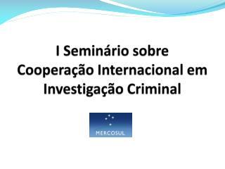I Seminário sobre Cooperação Internacional em Investigação Criminal