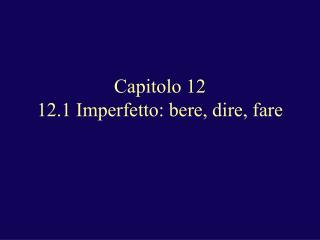 Capitolo 12 12.1 Imperfetto: bere, dire, fare