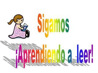 Sigamos  ¡Aprendiendo a  leer!