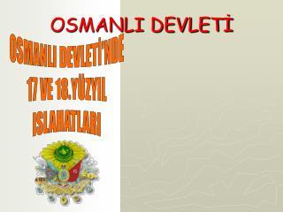OSMANLI DEVLETİ'NDE 17 VE 18.YÜZYIL ISLAHATLARI