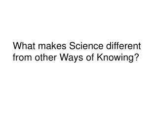 What makes Science different from other Ways of Knowing?