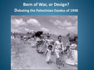 Born of War, or Design? D ebating the Palestinian Exodus of 1948