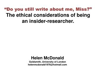 """Do you still write about me, Miss?""  The ethical considerations of being an insider-researcher."
