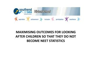 MAXIMISING OUTCOMES FOR LOOKING AFTER CHILDREN SO THAT THEY DO NOT BECOME NEET STATISTICS
