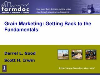 Grain Marketing: Getting Back to the Fundamentals Darrel L. Good Scott H. Irwin