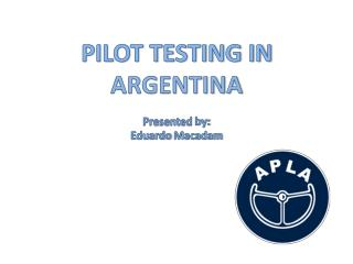 PILOT TESTING IN  ARGENTINA Presented  by: Eduardo  Macadam