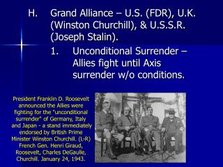 H.	Grand Alliance – U.S. (FDR), U.K. 	(Winston Churchill), & U.S.S.R. 	(Joseph Stalin).