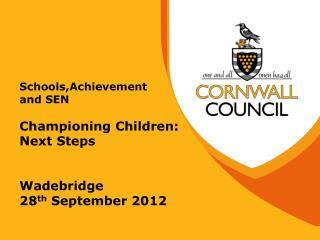 Schools,Achievement and SEN Championing Children: Next Steps Wadebridge 28 th  September 2012