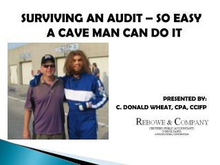 SURVIVING AN AUDIT � SO EASY A CAVE MAN CAN DO IT PRESENTED BY: C. DONALD WHEAT, CPA, CCIFP