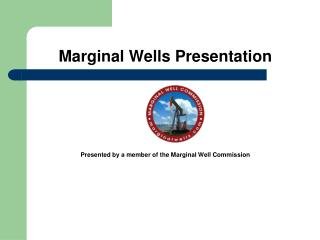 Marginal Wells Presentation Presented by a member of the Marginal Well Commission