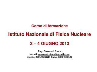 Corso di formazione Istituto Nazionale di Fisica Nucleare 3 – 4 GIUGNO 2013 Rag. Giovanni Ciuca