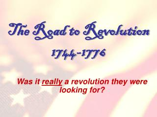 The Road to Revolution 1744-1776