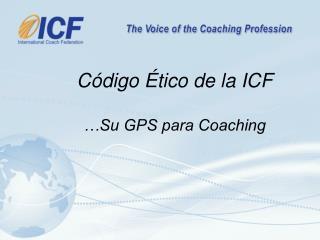 C ó digo  É tico de la ICF …Su GPS para Coaching