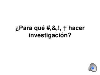 ¿ Para qué #,&,!, † hacer investigación?