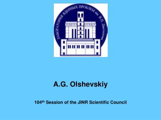 A.G. Olshevskiy 104 th  Session of the JINR Scientific Council