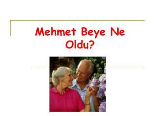 Mehmet Beye Ne Oldu?