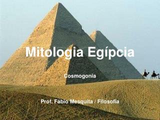 Mitologia Egípcia Cosmogonia Prof. Fábio Mesquita / Filosofia