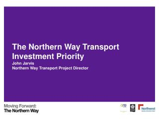 The Northern Way Transport Investment Priority John Jarvis Northern Way Transport Project Director