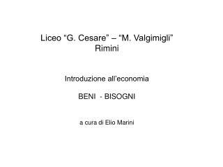 """Liceo """"G. Cesare"""" – """"M. Valgimigli"""" Rimini Introduzione all'economia BENI  - BISOGNI"""
