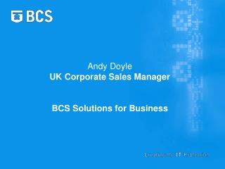 Andy Doyle  UK Corporate Sales Manager BCS Solutions for Business