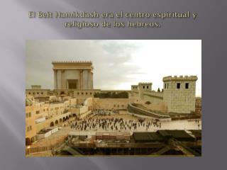 E l Beit Hamikdash era el centro espiritual y religioso de los hebreos.