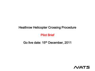 Heathrow Helicopter Crossing Procedure  Pilot Brief  Go live date: 15th December, 2011