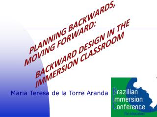 PLANNING BACKWARDS, MOVING FORWARD: 	BACKWARD DESIGN IN THE 	IMMERSION CLASSROOM