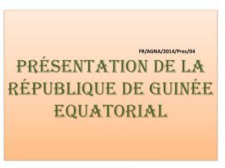 FR/AGNA/2014/Pres/04 Présentation de la République de Guinée Equatorial