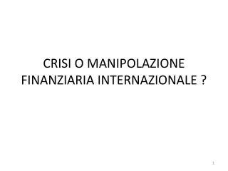 CRISI O MANIPOLAZIONE FINANZIARIA INTERNAZIONALE ?